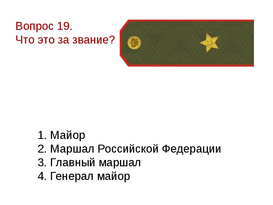 Вопрос 19. Что это за звание? 1. Майор 2. Маршал Российской Федерации 3. Глав...