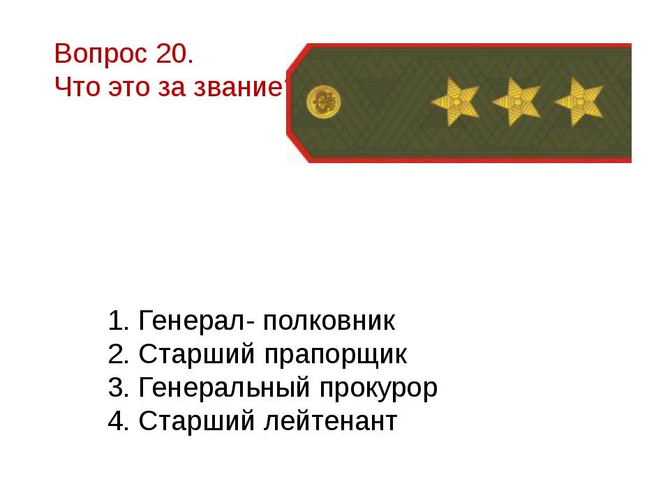 Вопрос 20. Что это за звание? 1. Генерал- полковник 2. Старший прапорщик 3. Г...