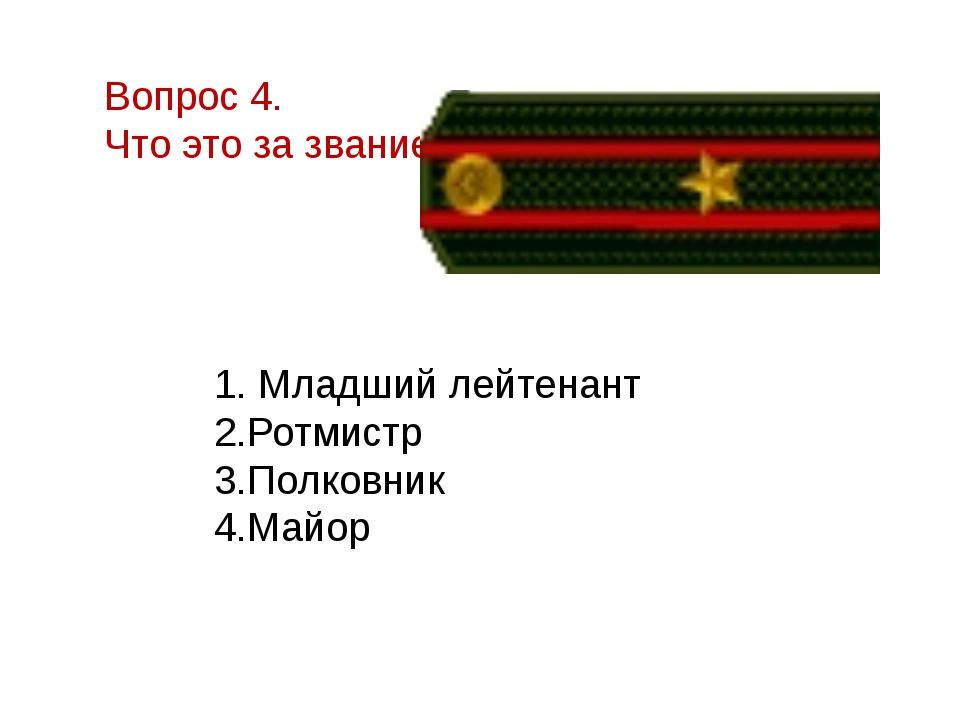 Вопрос 4. Что это за звание?  1. Младший лейтенант 2.Ротмистр 3.Полковник 4....