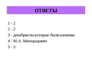 ОТВЕТЫ 1 - 2 2 - 2 3 - декабристы которые были казнены 4 - М.А. Милорадович 5