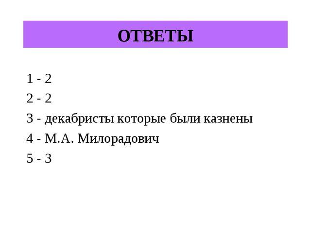 ОТВЕТЫ 1 - 2 2 - 2 3 - декабристы которые были казнены 4 - М.А. Милорадович 5...