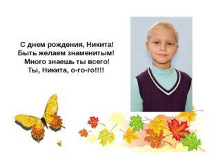 С днем рождения, Никита! Быть желаем знаменитым! Много знаешь ты всего! Ты,