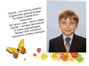 Сергей – это сгусток энергий И двигатель вечный всегда! Не может Сергей быть