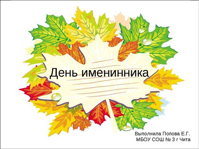 День именинника Выполнила Попова Е.Г. МБОУ СОШ № 3 г Чита