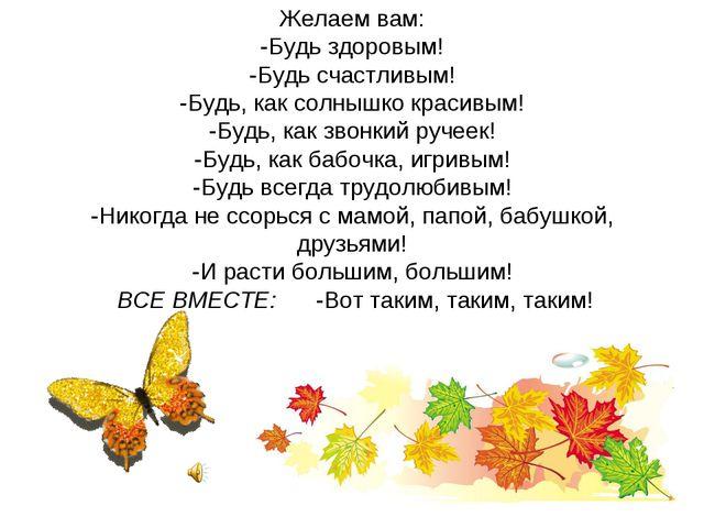 Желаем вам: -Будь здоровым! -Будь счастливым! -Будь, как солнышко красивым! -...
