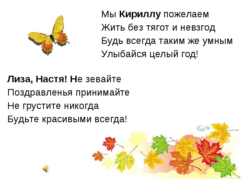 Мы Кириллу пожелаем Жить без тягот и невзгод Будь всегда таким же умным Улыба...