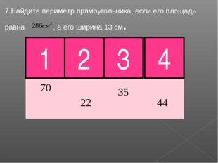 7.Найдите периметр прямоугольника, если его площадь равна , а его ширина 13 с
