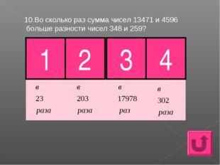 10.Во сколько раз сумма чисел 13471 и 4596 больше разности чисел 348 и 259? 1