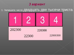 1. Запишите число двадцать две тысячи триста. 1 2 3 4 3 вариант Молодец!