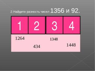 2.Найдите разность чисел 1356 и 92. 1 2 3 4 Молодец!