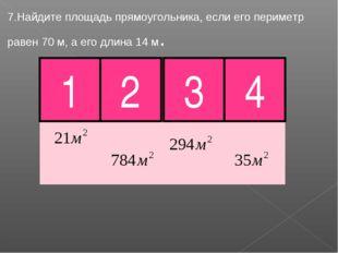 7.Найдите площадь прямоугольника, если его периметр равен 70 м, а его длина 1