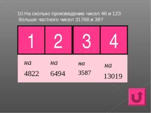 10.На сколько произведение чисел 46 и 123 больше частного чисел 31768 и 38? 1