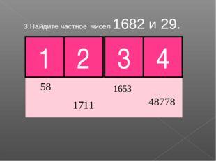 3.Найдите частное чисел 1682 и 29. 2 3 Молодец! 4 1
