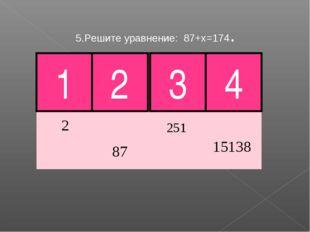 5.Решите уравнение: 87+х=174. 3 4 Молодец! 1 2