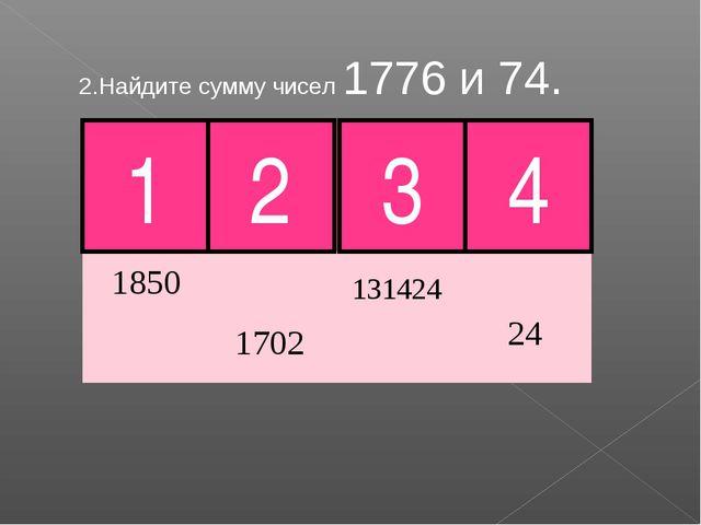 2.Найдите сумму чисел 1776 и 74. 1 2 3 4 Молодец!