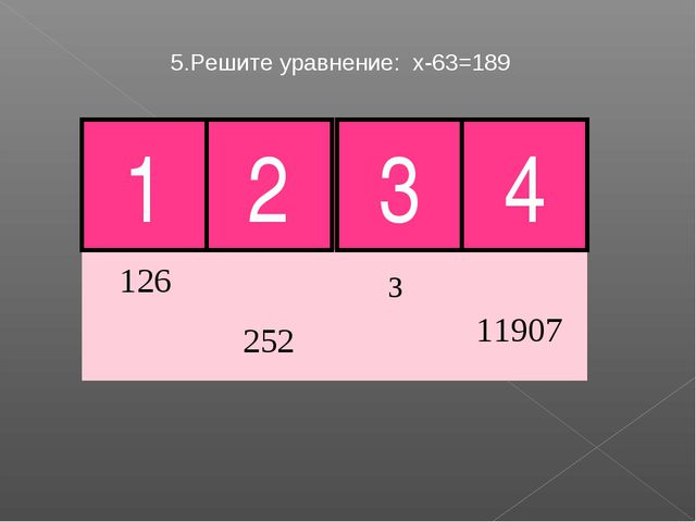 5.Решите уравнение: х-63=189 3 4 Молодец! 1 2