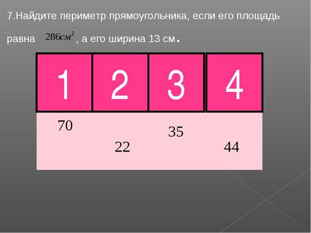 7.Найдите периметр прямоугольника, если его площадь равна , а его ширина 13 с...