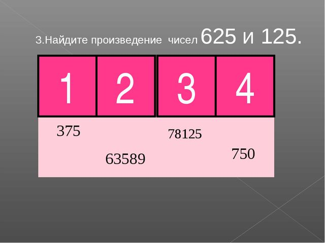 3.Найдите произведение чисел 625 и 125. 2 3 4 1 Молодец!