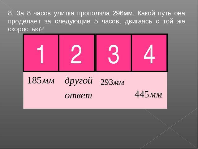 8. За 8 часов улитка проползла 296мм. Какой путь она проделает за следующие 5...