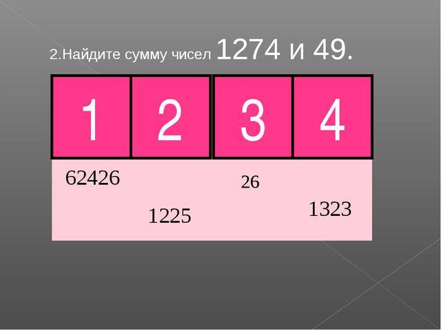 2.Найдите сумму чисел 1274 и 49. 1 2 4 Молодец! 3