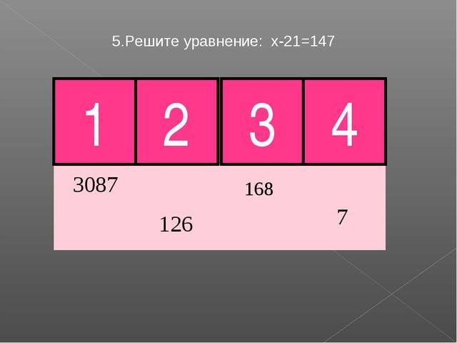 5.Решите уравнение: х-21=147 4 Молодец! 1 2 3