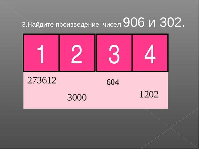 3.Найдите произведение чисел 906 и 302. 2 3 4 Молодец! 1