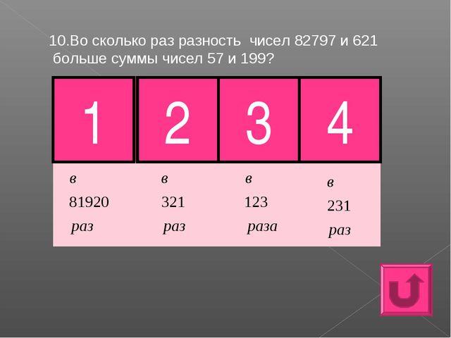 10.Во сколько раз разность чисел 82797 и 621 больше суммы чисел 57 и 199? 1 3...