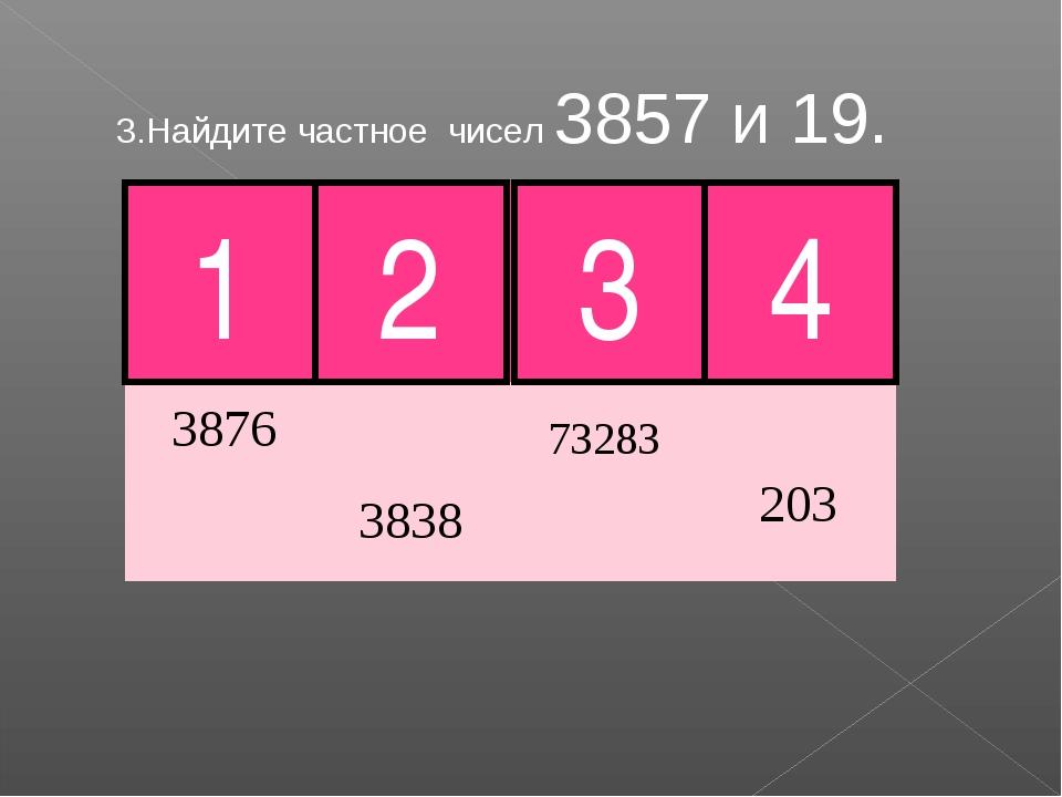3.Найдите частное чисел 3857 и 19. 2 3 1 Молодец! 4