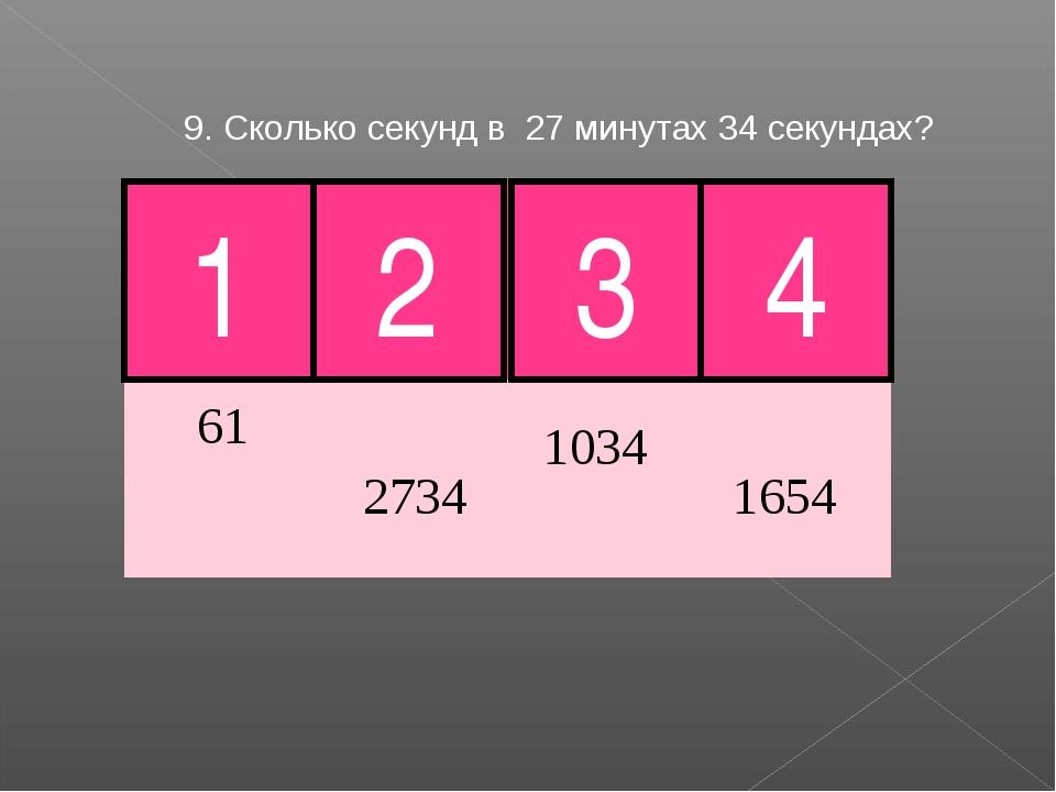 9. Сколько секунд в 27 минутах 34 секундах? 3 Молодец! 1 2 4