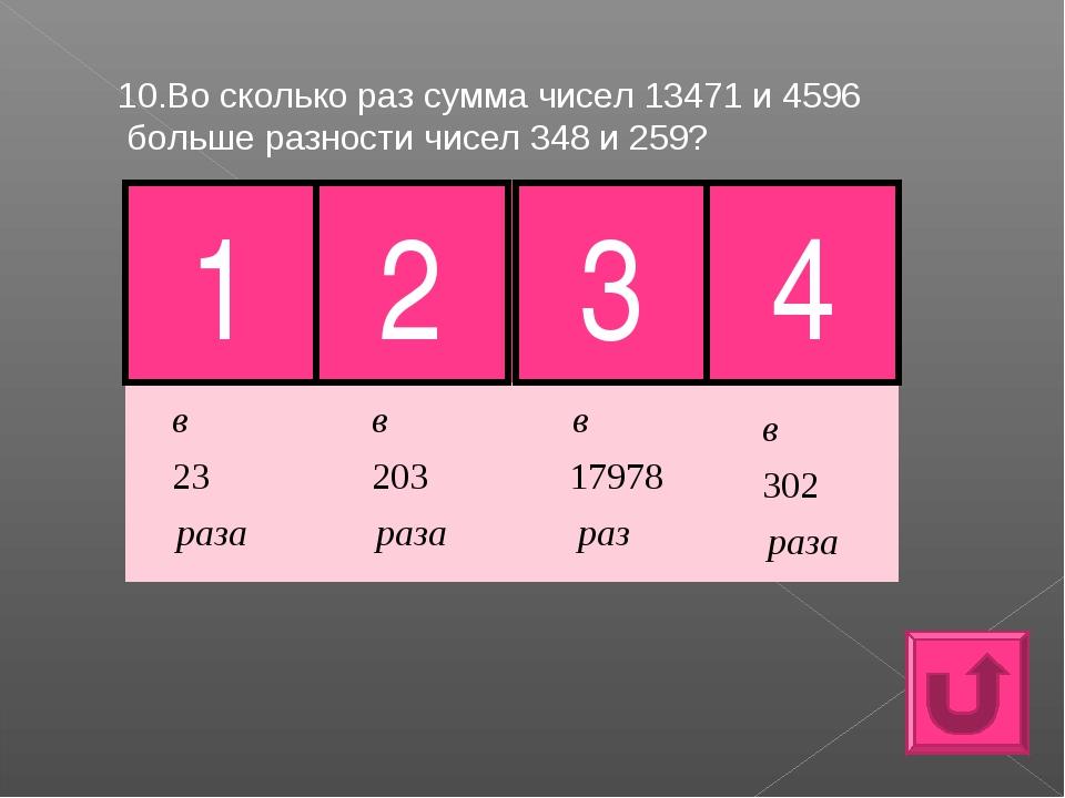10.Во сколько раз сумма чисел 13471 и 4596 больше разности чисел 348 и 259? 1...