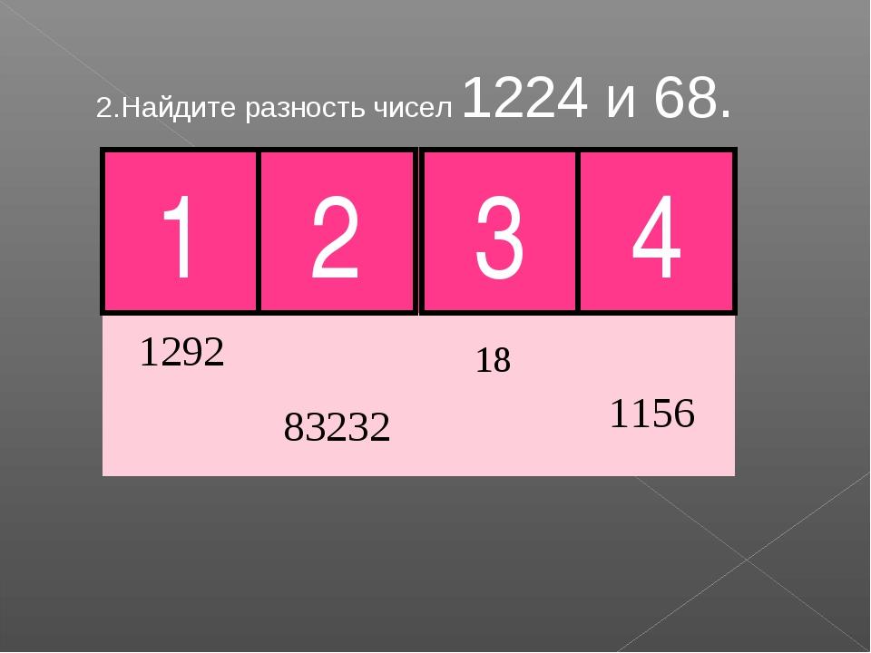 2.Найдите разность чисел 1224 и 68. 1 2 3 4 Молодец!