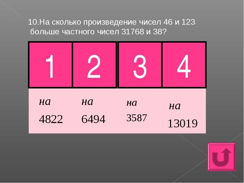 10.На сколько произведение чисел 46 и 123 больше частного чисел 31768 и 38? 1...