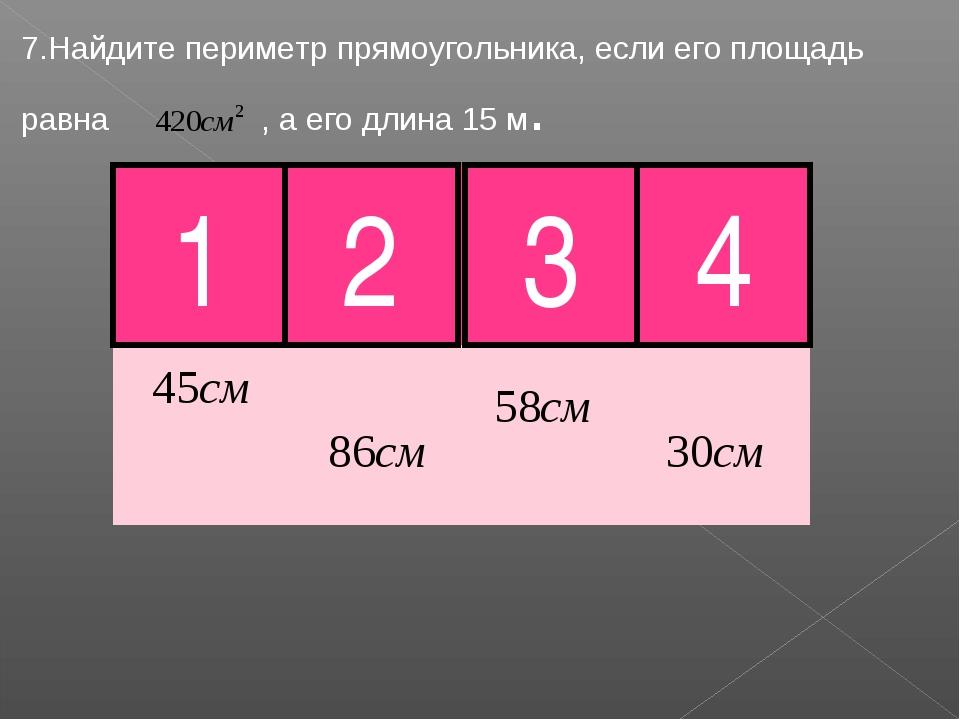 7.Найдите периметр прямоугольника, если его площадь равна , а его длина 15 м....