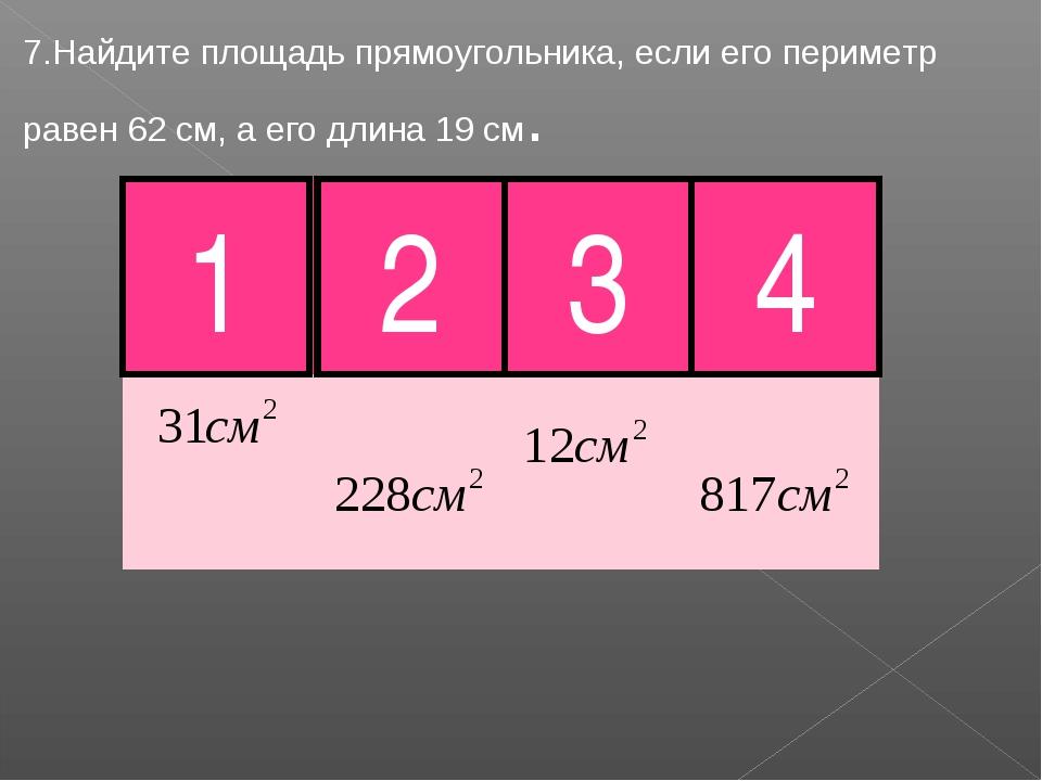 7.Найдите площадь прямоугольника, если его периметр равен 62 см, а его длина...