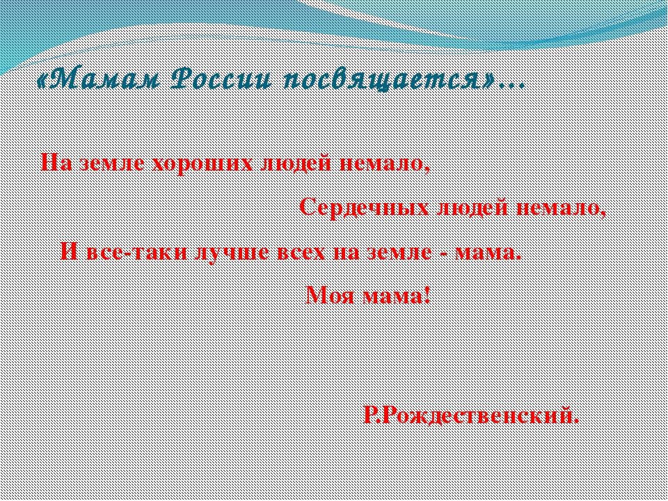 «Мамам России посвящается»... На земле хороших людей немало, Сердечных людей...
