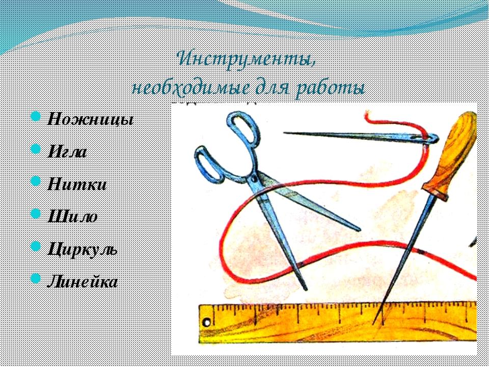 Инструменты, необходимые для работы Ножницы Игла Нитки Шило Циркуль Линейка