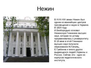 Нежин В XVIII-XIX веках Нежин был одним из важнейших центров просвещения и на