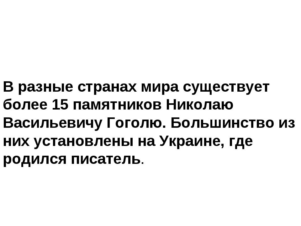 В разные странах мира существует более 15 памятников Николаю Васильевичу Гого...