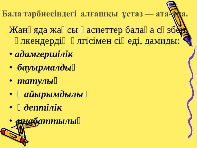 Жанұяда жақсы қасиеттер балаға сөзбен, үлкендердің үлгісімен сіңеді, дамиды:...