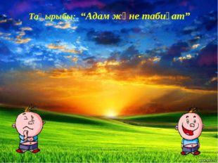 """Тақырыбы: """"Адам және табиғат"""""""