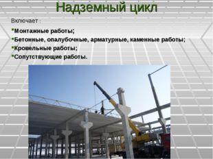 Надземный цикл Включает : Монтажные работы; Бетонные, опалубочные, арматурные