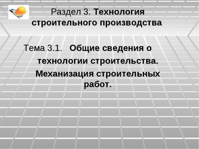 Раздел 3. Технология строительного производства Тема 3.1. Общие сведения о те...