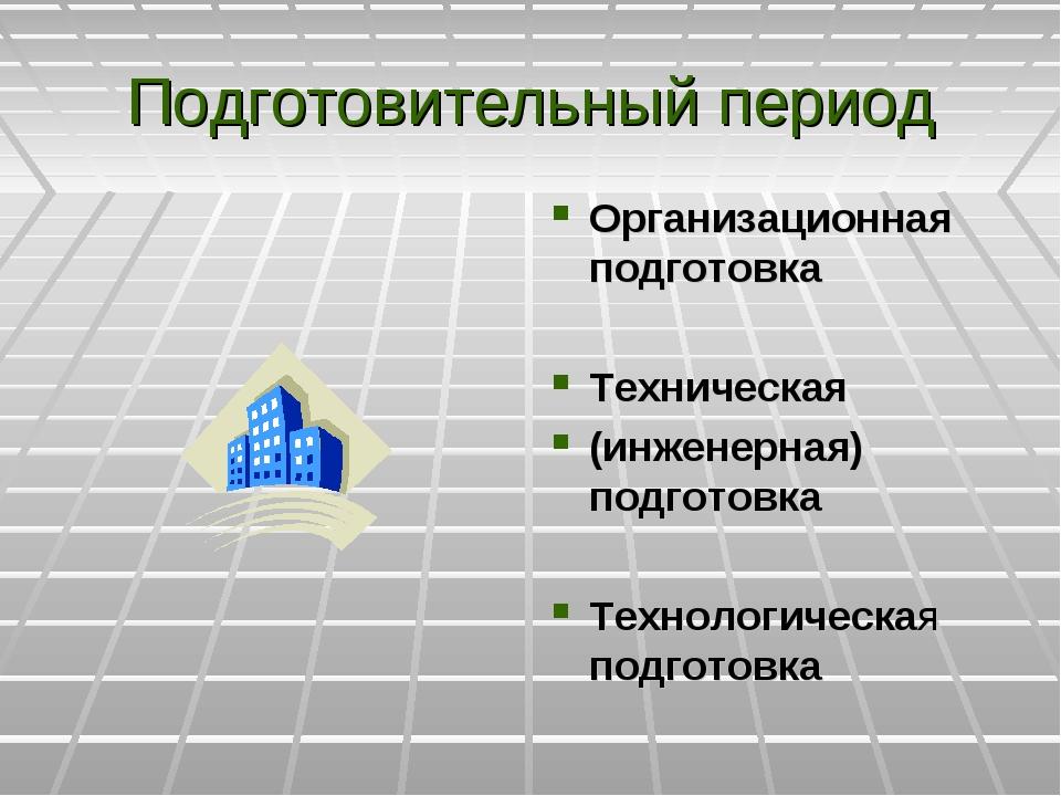 Подготовительный период Организационная подготовка Техническая (инженерная) п...