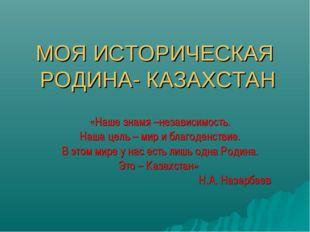 МОЯ ИСТОРИЧЕСКАЯ РОДИНА- КАЗАХСТАН «Наше знамя –независимость. Наша цель – ми