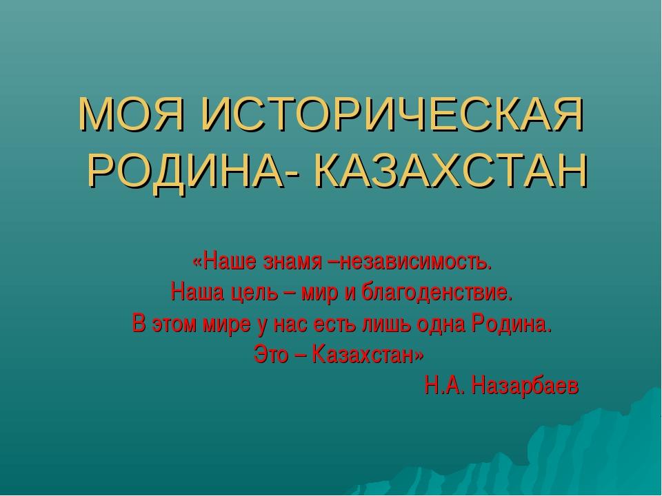 МОЯ ИСТОРИЧЕСКАЯ РОДИНА- КАЗАХСТАН «Наше знамя –независимость. Наша цель – ми...