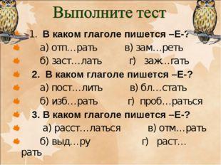 1. В каком глаголе пишется –Е-? а) отп…рать в) зам…реть б) заст…лать г) заж…