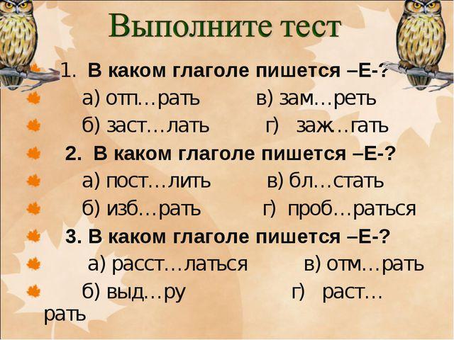 1. В каком глаголе пишется –Е-? а) отп…рать в) зам…реть б) заст…лать г) заж…...