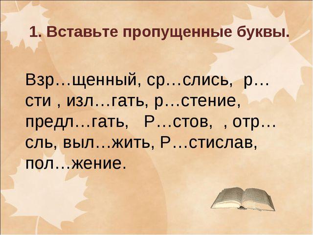 1. Вставьте пропущенные буквы. Взр…щенный, ср…слись, р…сти , изл…гать, р…стен...