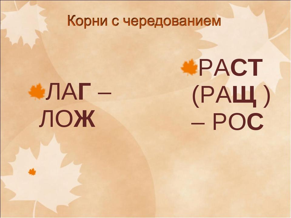 ЛАГ – ЛОЖ РАСТ (РАЩ ) – РОС