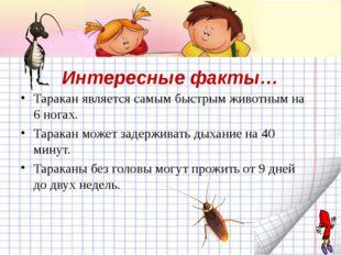 Интересные факты… Таракан является самым быстрым животным на 6 ногах. Таракан